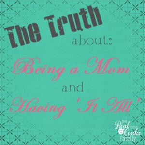One blogger is keeping it real and telling the truth about being a mom and the myth of having it all. #KeepingItReal #RealCoake